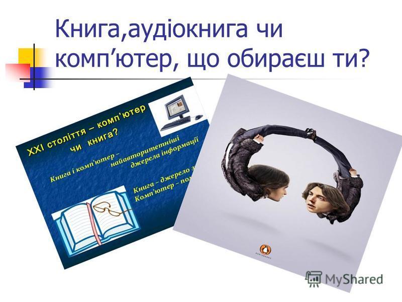 Книга,аудіокнига чи компютер, що обираєш ти?