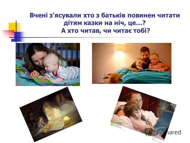 Вчені з'ясували хто з батьків повинен читати дітям казки на ніч, це…? А хто читав, чи читає тобі?
