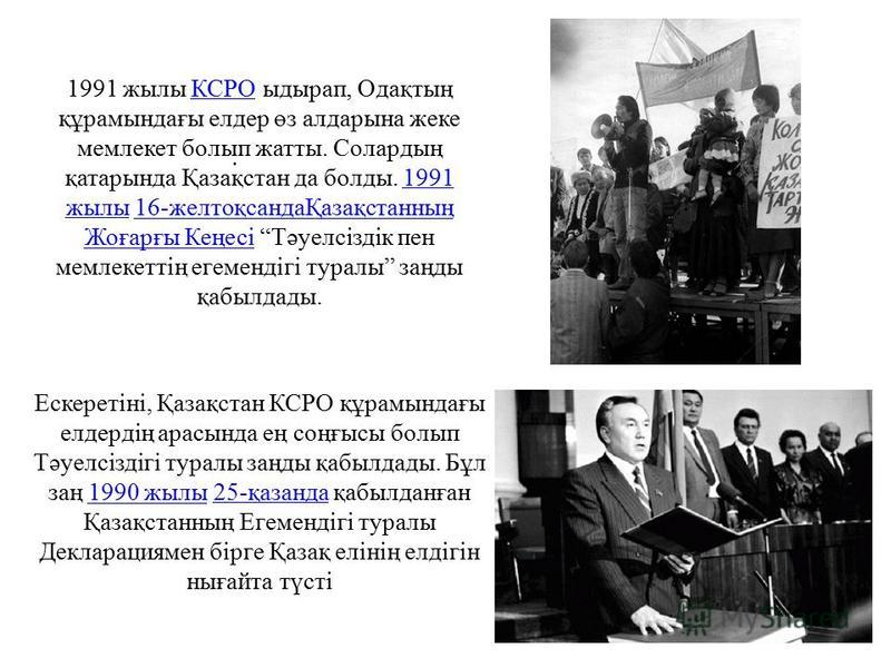 1991 жилы КСРО ыдырап, Одақтың құрамындағы ледир өз алдарына жеке мемлекет болып жаты. Солардың қатарында Қазақстан да балды. 1991 жилы 16-желтоқсандаҚазақстанның Жоғарғы Кеңесі Тәуелсіздік пен мемлекеттің егемендігі туралы заңды қабылдады.КСРО1991 ж