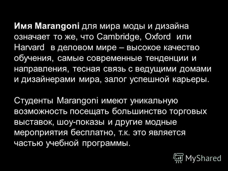 Имя Marangoni для мира моды и дизайна означает то же, что Cambridge, Oxford или Harvard в деловом мире – высокое качество обучения, самые современные тенденции и направления, тесная связь с ведущими домами и дизайнерами мира, залог успешной карьеры.