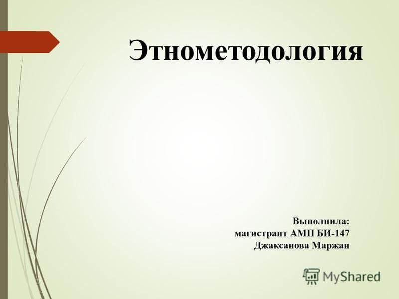 Этнометодология Выполнила: магистрант АМП БИ-147 Джаксанова Маржан