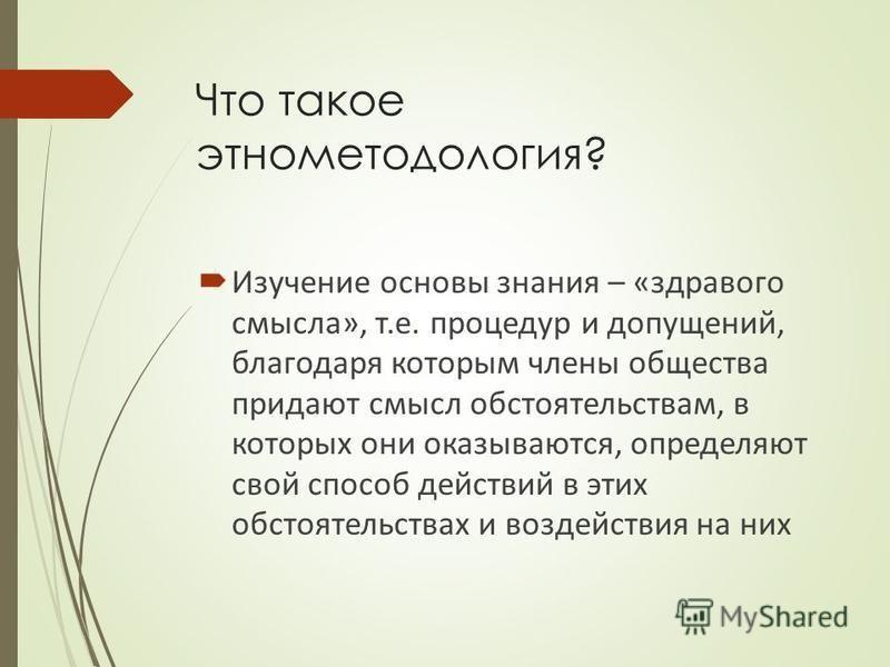 Что такое этнометодология? Изучение основы знания – «здравого смысла», т.е. процедур и допущений, благодаря которым члены общества придают смысл обстоятельствам, в которых они оказываются, определяют свой способ действий в этих обстоятельствах и возд
