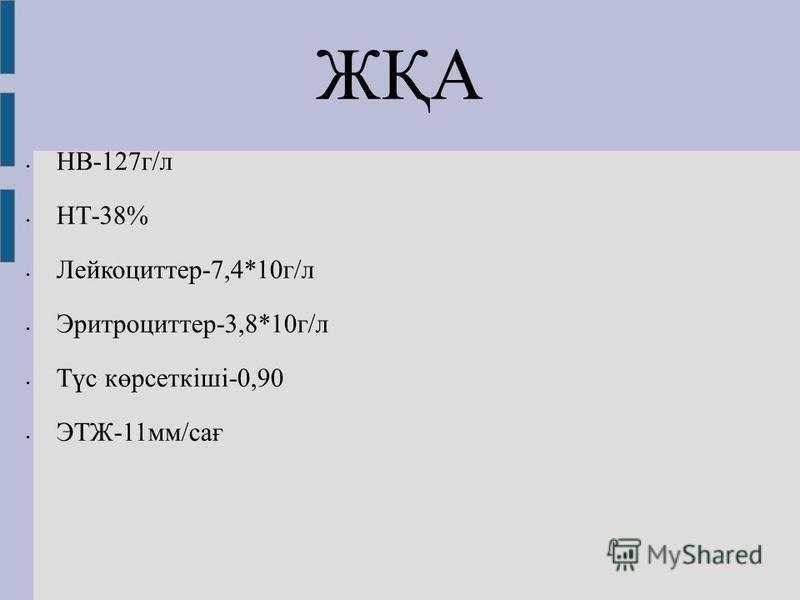 ЖҚА НВ-127 г/л НТ-38% Лейкоциттер-7,4*10 г/л Эритроциттер-3,8*10 г/л Түс көрсеткіші-0,90 ЭТЖ-11 мм/сағ