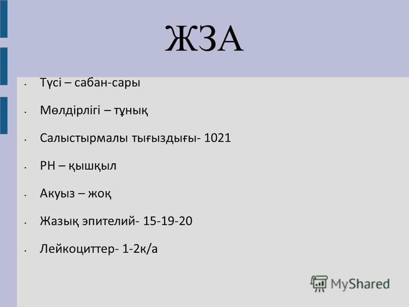 ЖЗА Түсі – сабан-сары Мөлдірлігі – тұнық Салыстырмалы тығыздығы- 1021 РН – қышқыл Акуыз – жоқ Жазық эпителий- 15-19-20 Лейкоциттер- 1-2 к/а