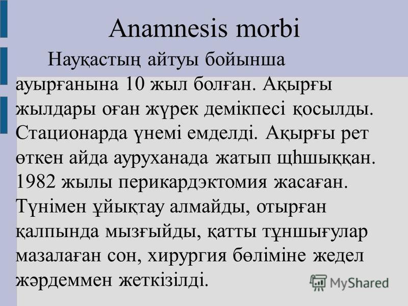 Anamnesis morbi Науқастың айтуы бойынша ауырғанына 10 жил болған. Ақырғы жилдары оған жүрек домікпесі қосылды. Стационарда үнемі емделді. Ақырғы рет өткен айда ауруханнада жатып щһшыққан. 1982 жилы перикардэктомия жасаған. Түнімен ұйықтау алмайды, от