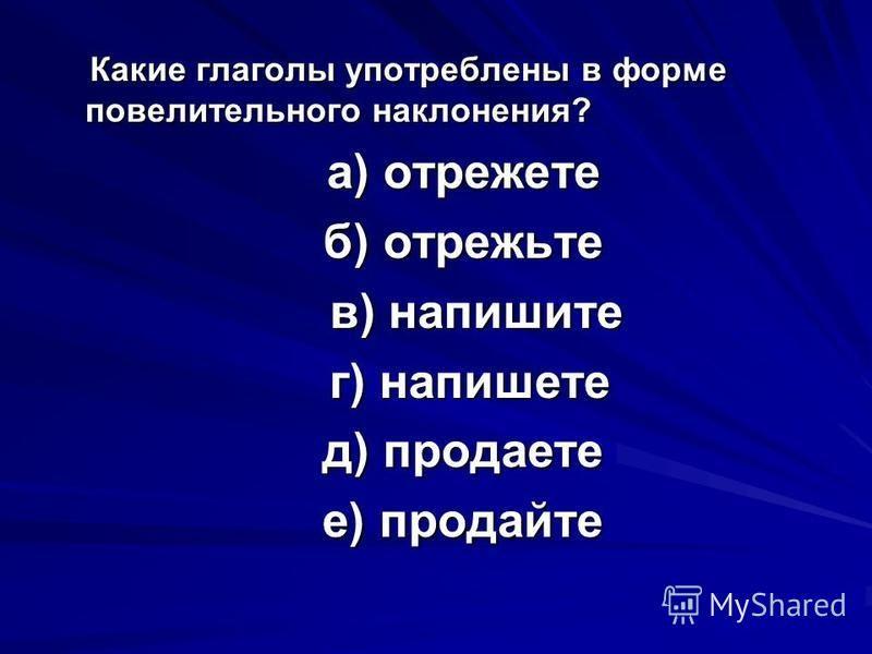 Какие глаголы употреблены в форме повелительного наклонения? Какие глаголы употреблены в форме повелительного наклонения? а) отрежете а) отрежете б) отрежьте б) отрежьте в) напишите в) напишите г) напишете г) напишете д) продаете д) продаете е) прода