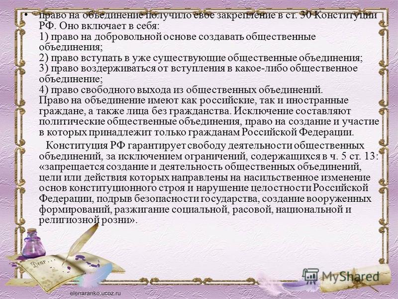 право на объединение получило свое закрепление в ст. 30 Конституции РФ. Оно включает в себя: 1) право на добровольной основе создавать общественные объединения; 2) право вступать в уже существующие общественные объединения; 3) право воздерживаться от