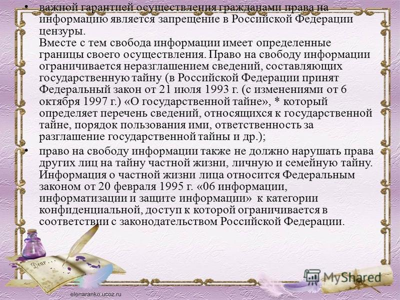 важной гарантией осуществления гражданами права на информацию является запрещение в Российской Федерации цензуры. Вместе с тем свобода информации имеет определенные границы своего осуществления. Право на свободу информации ограничивается неразглашени