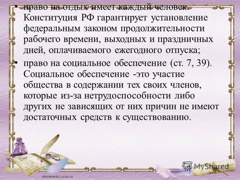 право на отдых имеет каждый человек. Конституция РФ гарантирует установление федеральным законом продолжительности рабочего времени, выходных и праздничных дней, оплачиваемого ежегодного отпуска; право на социальное обеспечение (ст. 7, 39). Социально