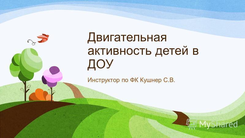 Двигательная активность детей в ДОУ Инструктор по ФК Кушнер С.В.