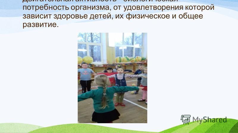 Двигательная активность - биологическая потребность организма, от удовлетворения которой зависит здоровье детей, их физическое и общее развитие.