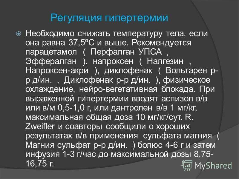 Регуляция гипертермии Необходимо снижать температуру тела, если она равна 37,5ºC и выше. Рекомендуется парацетамол ( Перфалган УПСА, Эффералган ), напроксен ( Налгезин, Напроксен-акри ), диклофенак ( Вольтарен р- р д/ин., Диклофенак р-р д/ин. ), физи