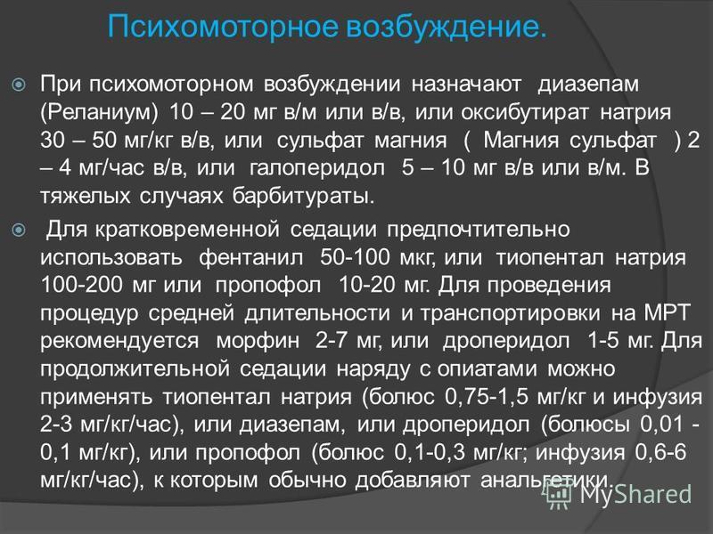 Психомоторное возбуждение. При психомоторном возбуждении назначают диазепам (Реланиум) 10 – 20 мг в/м или в/в, или оксибутират натрия 30 – 50 мг/кг в/в, или сульфат магния ( Магния сульфат ) 2 – 4 мг/час в/в, или галоперидол 5 – 10 мг в/в или в/м. В