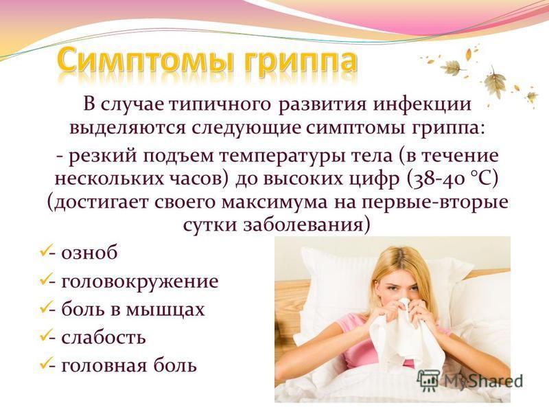 В случае типичного развития инфекции выделяются следующие симптомы гриппа: - резкий подъем температуры тела (в течение нескольких часов) до высоких цифр (38-40 °С) (достигает своего максимума на первые-вторые сутки заболевания) - озноб - головокружен