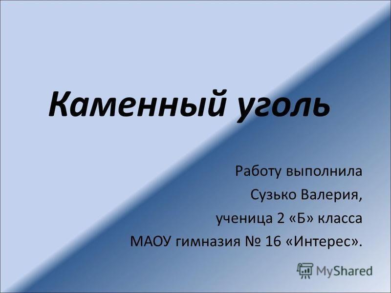 Каменный уголь Работу выполнила Сузько Валерия, ученица 2 «Б» класса МАОУ гимназия 16 «Интерес».