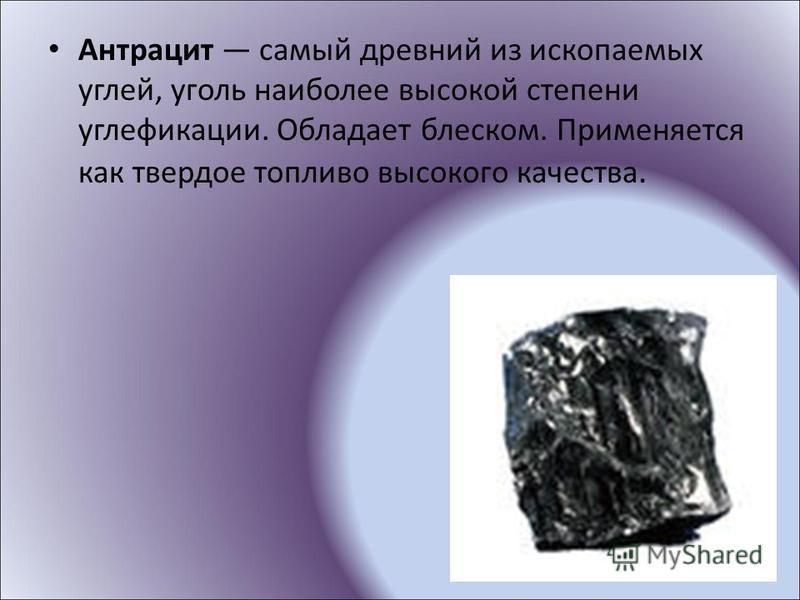 Антрацит самый древний из ископаемых углей, уголь наиболее высокой степени углефикации. Обладает блеском. Применяется как твердое топливо высокого качества.