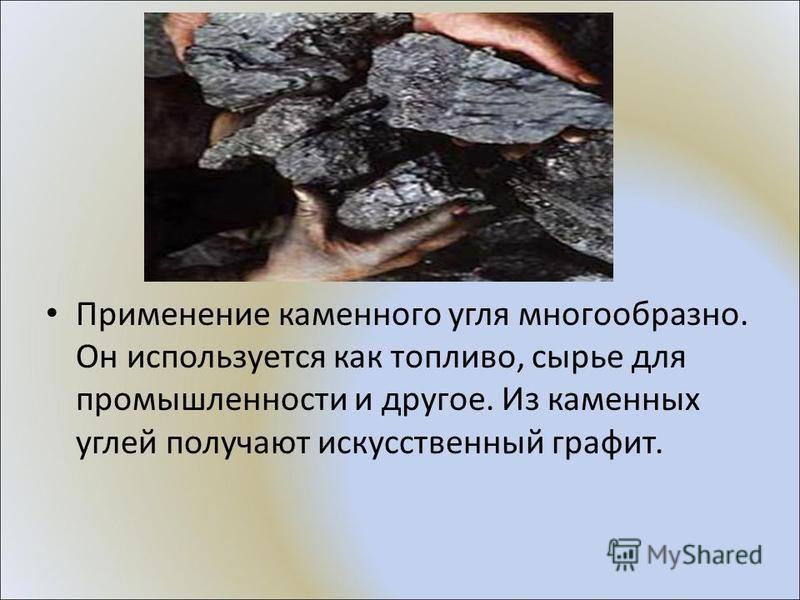 Применение каменного угля многообразно. Он используется как топливо, сырье для промышленности и другое. Из каменных углей получают искусственный графит.