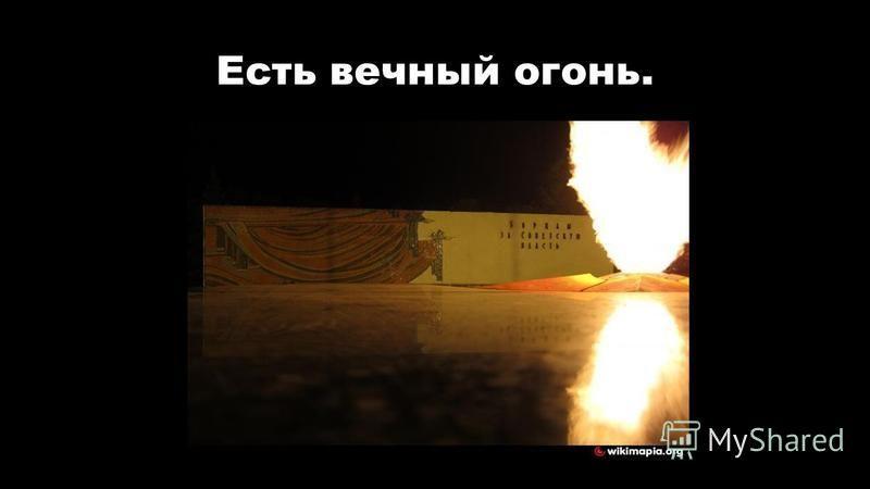 Есть вечный огонь.