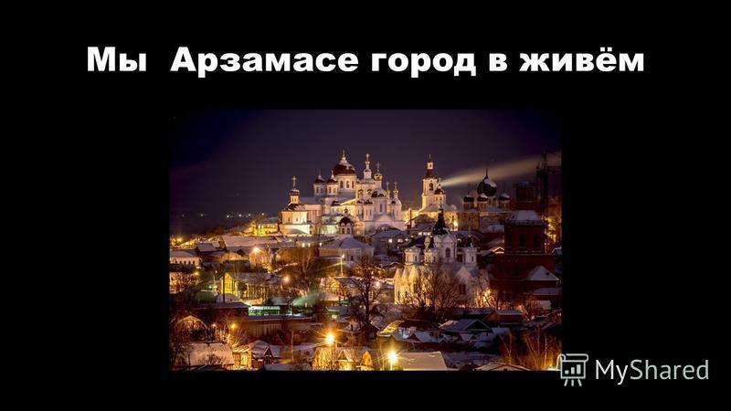Мы Арзамасе город в живём