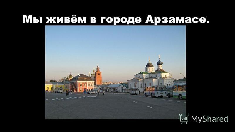 Мы живём в городе Арзамасе.