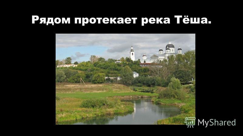 Рядом протекает река Тёша.