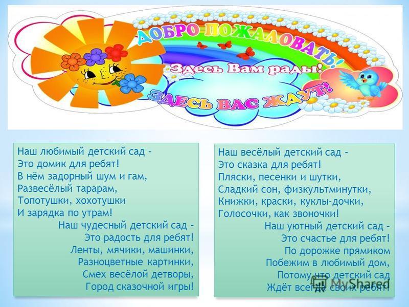 Наш любимый детский сад – Это домик для ребят! В нём задорный шум и гам, Развесёлый тарарам, Топотушки, хохотушки И зарядка по утрам! Наш чудесный детский сад – Это радость для ребят! Ленты, мячики, машинки, Разноцветные картинки, Смех весёлой детвор