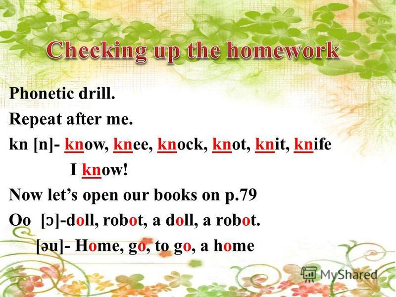 Phonetic drill. Repeat after me. kn [n]- know, knee, knock, knot, knit, knife I know! Now lets open our books on p.79 Oo [ ɔ ]-doll, robot, a doll, a robot. [әu]- Home, go, to go, a home