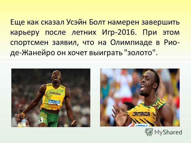 Еще как сказал Усэйн Болт намерен завершить карьеру после летних Игр-2016. При этом спортсмен заявил, что на Олимпиаде в Рио- де-Жанейро он хочет выиграть золото.