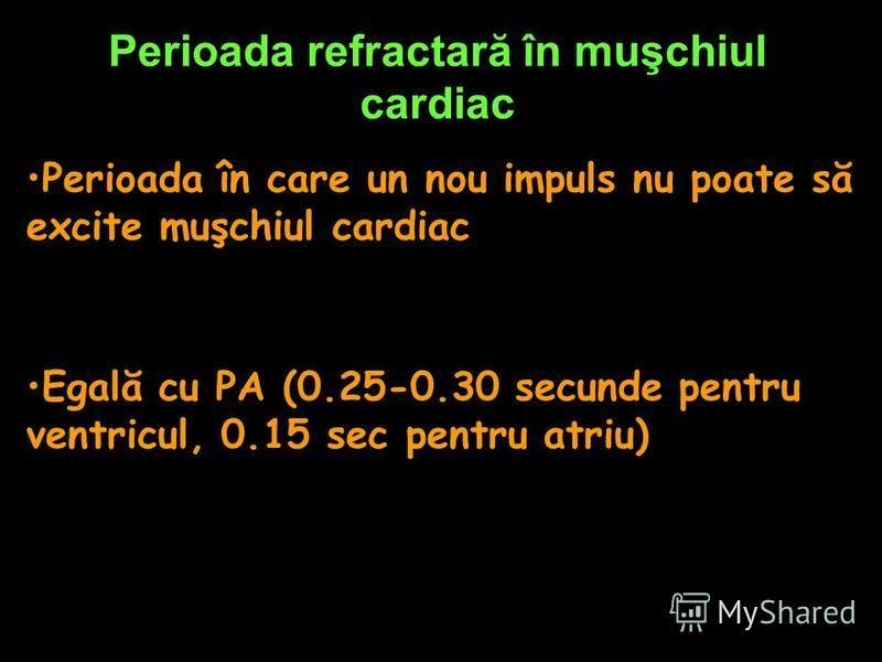 Perioada refractară în muşchiul cardiac Perioada în care un nou impuls nu poate să excite muşchiul cardiac Egală cu PA (0.25-0.30 secunde pentru ventricul, 0.15 sec pentru atriu)