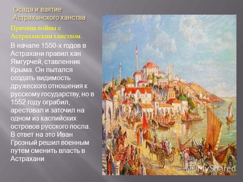 Осада и взятие Астраханского ханства Причина войны с Астраханским ханством. В начале 1550-х годов в Астрахани правил хан Ямгурчей, ставленник Крыма. Он пытался создать видимость дружеского отношения к русскому государству, но в 1552 году ограбил, аре