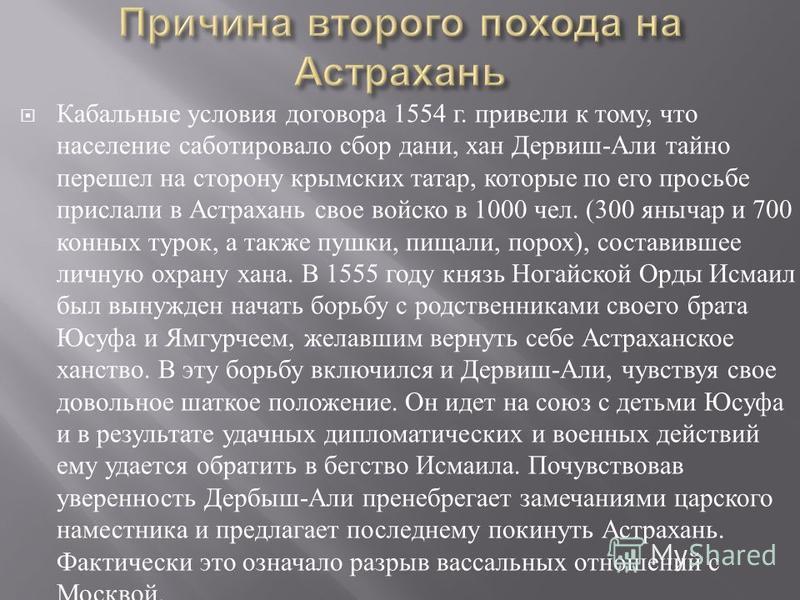 Кабальные условия договора 1554 г. привели к тому, что население саботировало сбор дани, хан Дервиш - Али тайно перешел на сторону крымских татар, которые по его просьбе прислали в Астрахань свое войско в 1000 чел. (300 янычар и 700 конных турок, а т