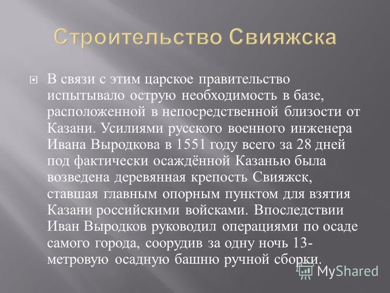 В связи с этим царское правительство испытывало острую необходимость в базе, расположенной в непосредственной близости от Казани. Усилиями русского военного инженера Ивана Выродкова в 1551 году всего за 28 дней под фактически осаждённой Казанью была