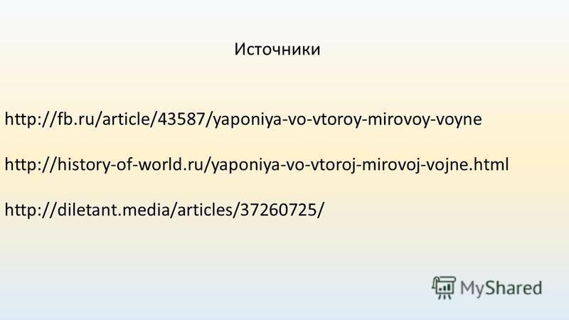 http://fb.ru/article/43587/yaponiya-vo-vtoroy-mirovoy-voyne Источники http://diletant.media/articles/37260725/ http://history-of-world.ru/yaponiya-vo-vtoroj-mirovoj-vojne.html