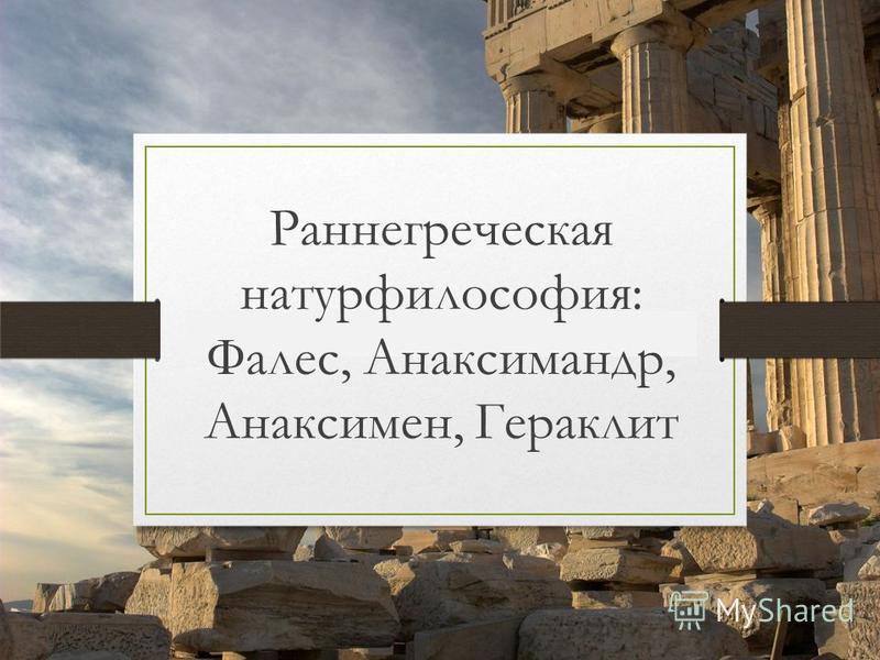 Раннегреческая натурфилософия: Фалес, Анаксимандр, Анаксимен, Гераклит
