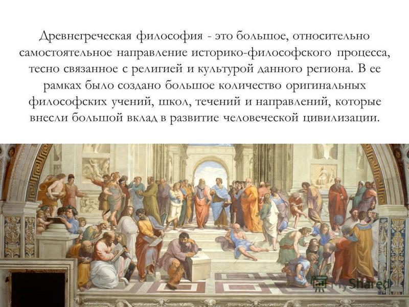 Древнегреческая философия - это большое, относительно самостоятельное направление историко-философского процесса, тесно связанное с религией и культурой данного региона. В ее рамках было создано большое количество оригинальных философских учений, шко