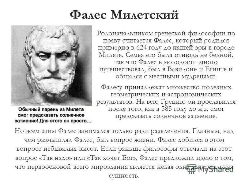 Фалес Милетский Родоначальником греческой философии по праву считается Фалес, который родился примерно в 624 году до нашей эры в городе Милете. Семья его была отнюдь не бедной, так что Фалес в молодости много путешествовал, был в Вавилоне и Египте и