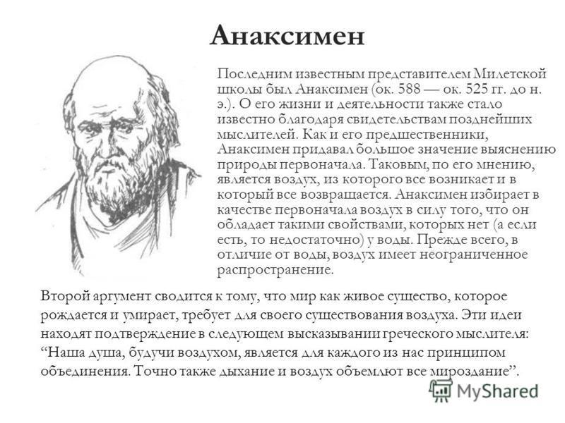 Анаксимен Последним известным представителем Милетской школы был Анаксимен (ок. 588 ок. 525 гг. до н. э.). О его жизни и деятельности также стало известно благодаря свидетельствам позднейших мыслителей. Как и его предшественники, Анаксимен придавал б