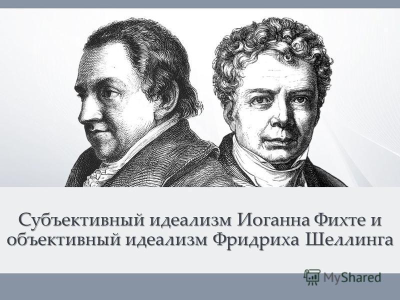 Субъективный идеализм Иоганна Фихте и объективный идеализм Фридриха Шеллинга