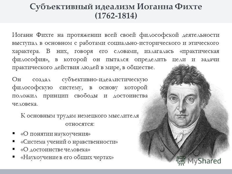 Субъективный идеализм Иоганна Фихте (1762-1814) Иоганн Фихте на протяжении всей своей философской деятельности выступал в основном с работами социально-исторического и этического характера. В них, говоря его словами, излагалась «практическая философи