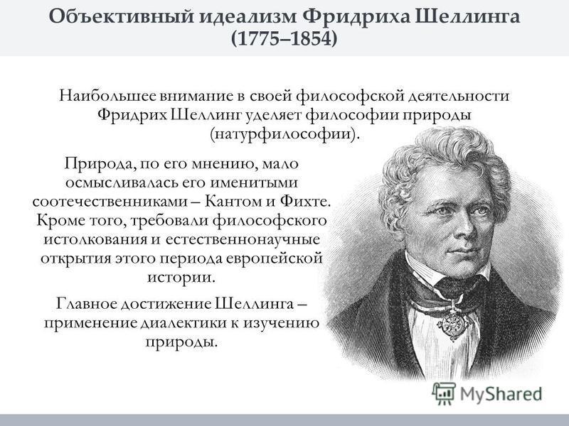 Объективный идеализм Фридриха Шеллинга (1775–1854) Природа, по его мнению, мало осмысливалась его именитыми соотечественниками – Кантом и Фихте. Кроме того, требовали философского истолкования и естественнонаучные открытия этого периода европейской и