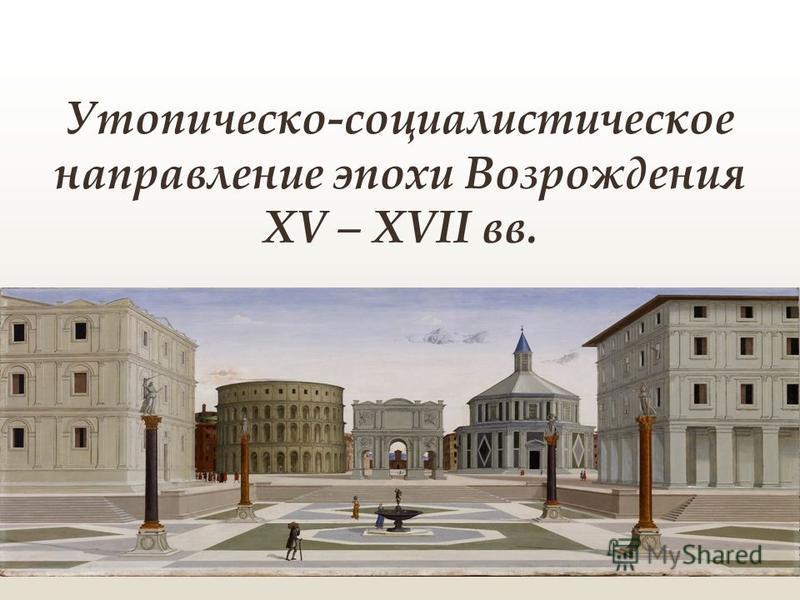 Утопическо-социалистическое направление эпохи Возрождения XV – XVII вв.