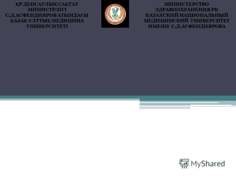 Қ Р ДЕНСАУЛЫ Қ СА Қ ТАУ МИНИСТРЛІГІ С.Д.АСФЕНДИЯРОВ АТЫНДА Ғ Ы Қ АЗА Қ Ұ ЛТТЫ Қ МЕДИЦИНА УНИВЕРСИТЕТІ МИНИСТЕРСТВО ЗДРАВООХРАНЕНИЯ РК КАЗАХСКИЙ НАЦИОНАЛЬНЫЙ МЕДИЦИНСКИЙ УНИВЕРСИТЕТ ИМЕНИ С.Д.АСФЕНДИЯРОВА