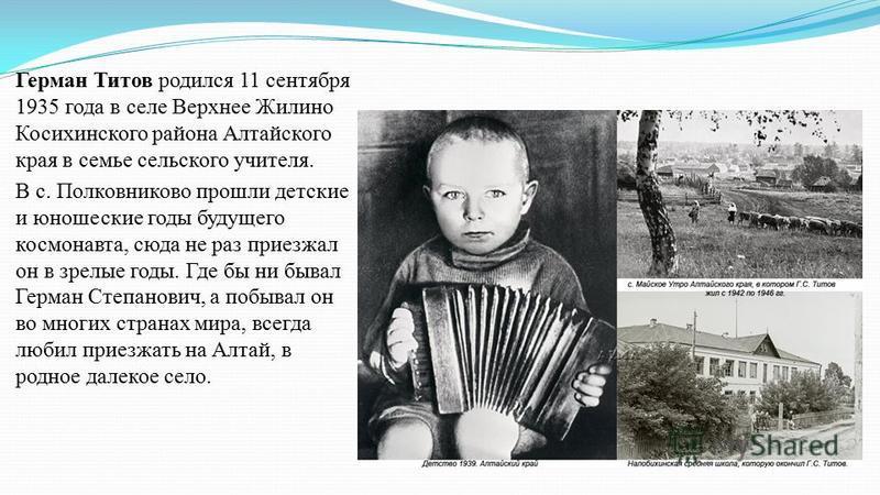 Герман Титов родился 11 сентября 1935 года в селе Верхнее Жилино Косихинского района Алтайского края в семье сельского учителя. В c. Полковниково прошли детские и юношеские годы будущего космонавта, сюда не раз приезжал он в зрелые годы. Где бы ни бы