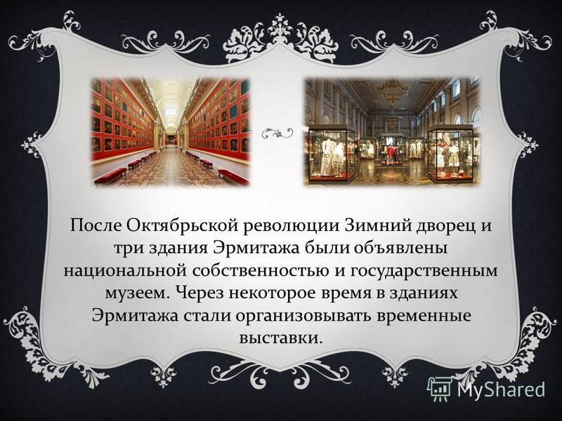 После Октябрьской революции Зимний дворец и три здания Эрмитажа были объявлены национальной собственностью и государственным музеем. Через некоторое время в зданиях Эрмитажа стали организовывать временные выставки.