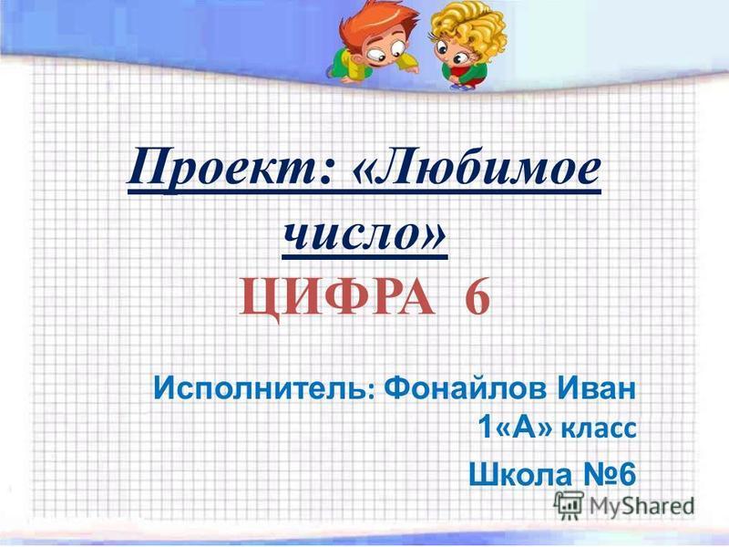 Проект: «Любимое число» ЦИФРА 6 Исполнитель : Фонайлов Иван 1 « А » класс Школа 6