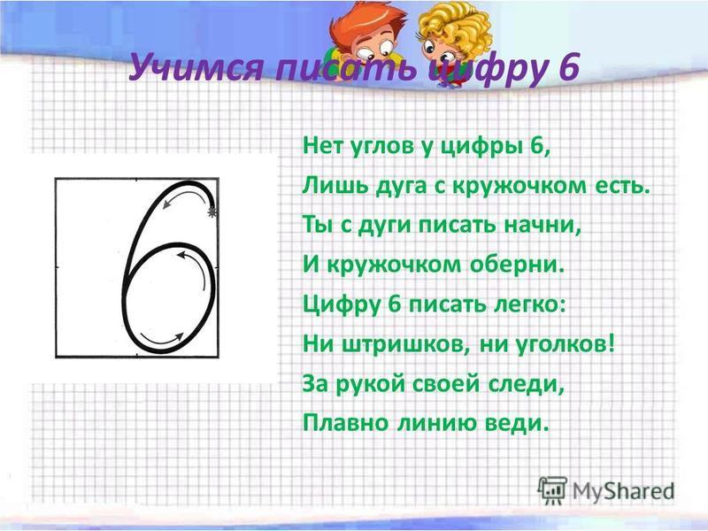 Учимся писать цифру 6 Нет углов у цифры 6, Лишь дуга с кружочком есть. Ты с дуги писать начни, И кружочком оберни. Цифру 6 писать легко: Ни штришков, ни уголков! За рукой своей следи, Плавно линию веди.