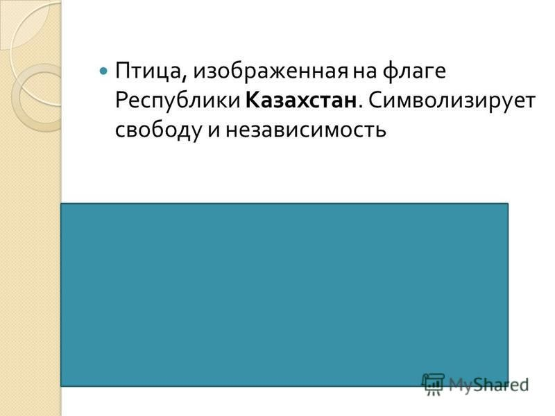Птица, изображенная на флаге Республики Казахстан. Символизирует свободу и независимость