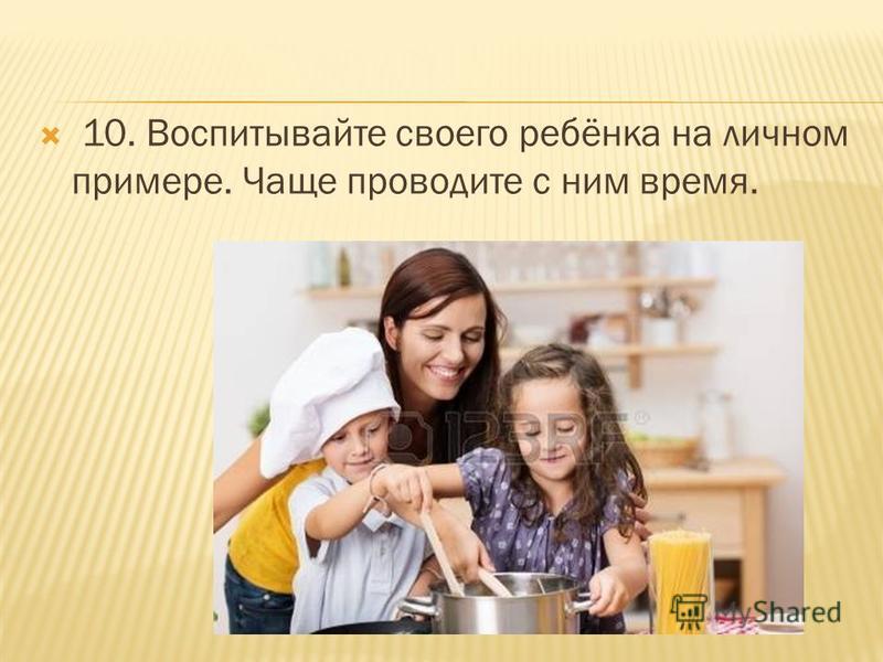 10. Воспитывайте своего ребёнка на личном примере. Чаще проводите с ним время.