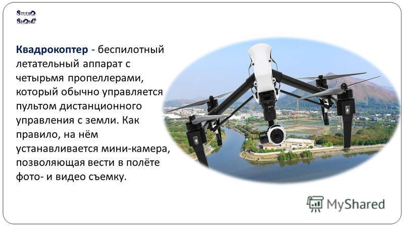 Квадрокоптер - беспилотный летательный аппарат с четырьмя пропеллерами, который обычно управляется пультом дистанционного управления с земли. Как правило, на нём устанавливается мини - камера, позволяющая вести в полёте фото - и видео съемку.
