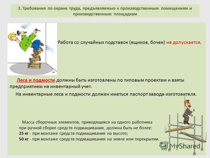 3. Требования по охране труда, предъявляемые к производственным помещениям и производственным площадкам Работа со случайных подставок (ящиков, бочек) не допускается. Леса и подмости должны быть изготовлены по типовым проектам и взяты предприятием на